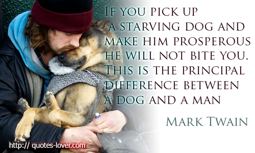 If-you-pick-up-a-starving-dog-and-make-him-prosperous-he-will-not-bite-you.-This-is-the-principal-difference-between-a-dog-and-a-man